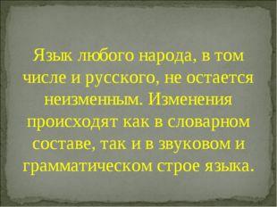 Язык любого народа, в том числе и русского, не остается неизменным. Изменения