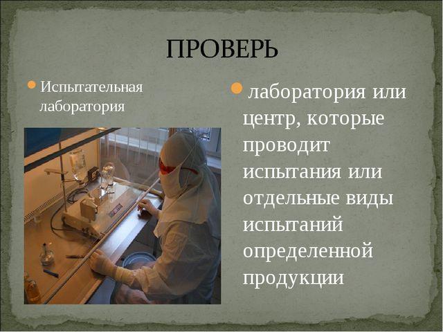 Испытательная лаборатория лаборатория или центр, которые проводит испытания и...