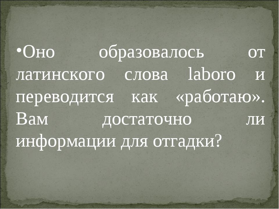 Оно образовалось от латинского слова laboro и переводится как «работаю». Вам...