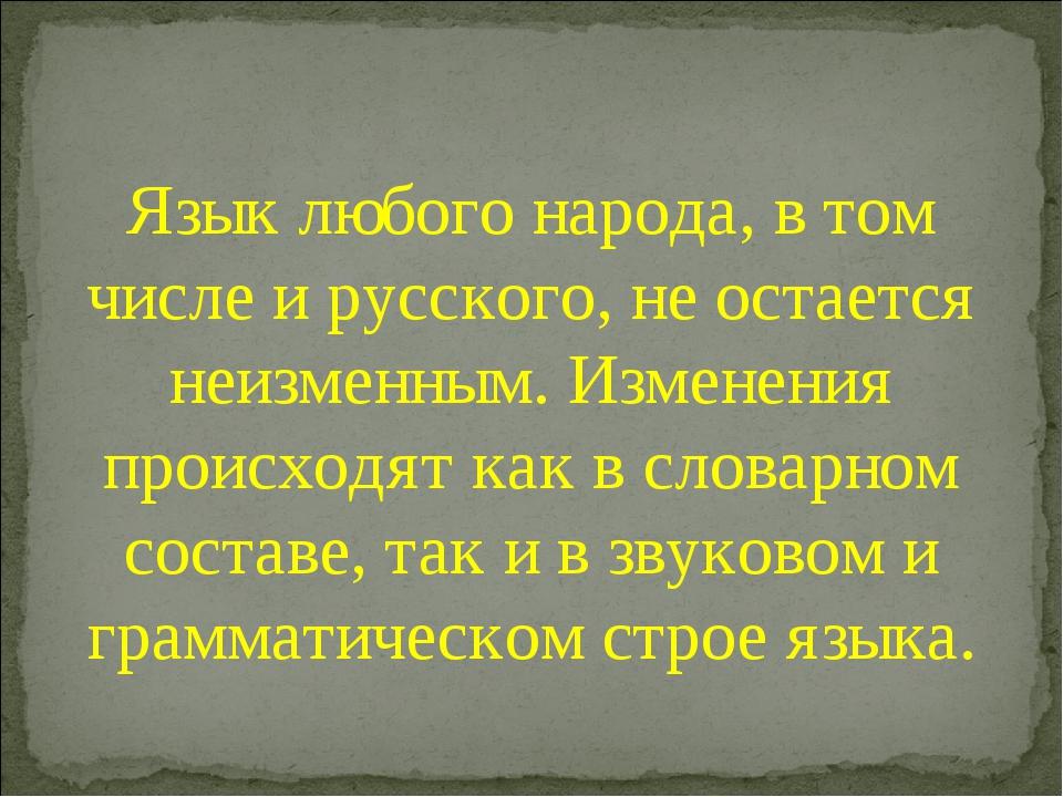 Язык любого народа, в том числе и русского, не остается неизменным. Изменения...