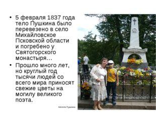 5 февраля 1837 года тело Пушкина было перевезено в село Михайловское Псковско