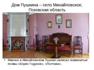 Дом Пушкина – село Михайловское, Псковская область Именно в Михайловском Пушк
