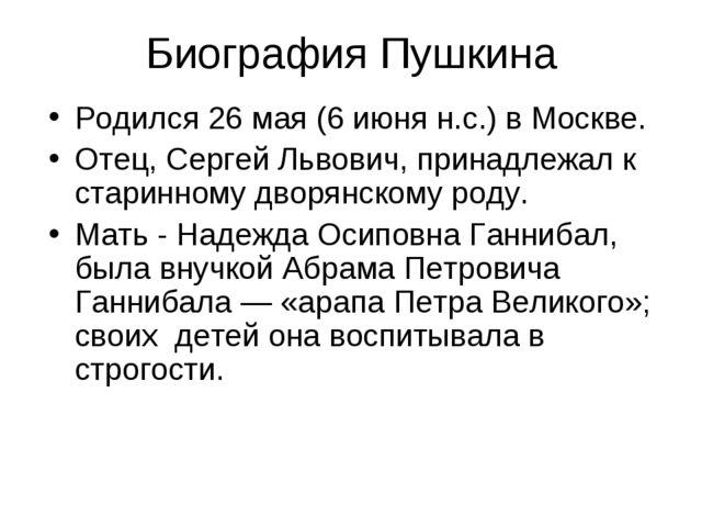 Биография Пушкина Родился 26 мая (6 июня н.с.) в Москве. Отец, Сергей Львович...