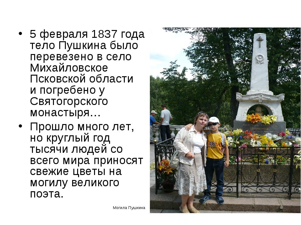 5 февраля 1837 года тело Пушкина было перевезено в село Михайловское Псковско...