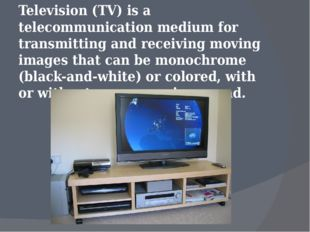 Television (TV) is a telecommunication medium for transmitting and receiving