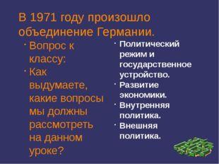 В 1971 году произошло объединение Германии. Вопрос к классу: Как выдумаете, к