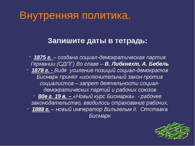 Внутренняя политика. Запишите даты в тетрадь: 1875 г. – создана социал-демокр...