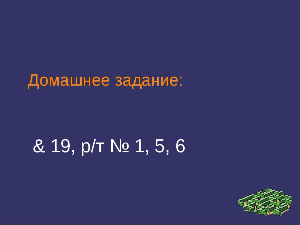 Домашнее задание: & 19, р/т № 1, 5, 6