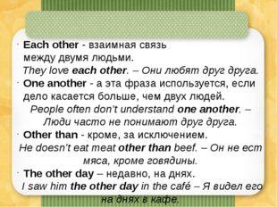 Eachother - взаимная связь междудвумялюдьми. They loveeachother. – Они