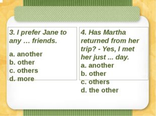 3. I prefer Jane to any … friends. a. another b. other c. others d. more 4.