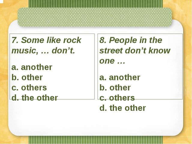 7. Some like rock music, … don't. a. another b. other c. others d. the other...