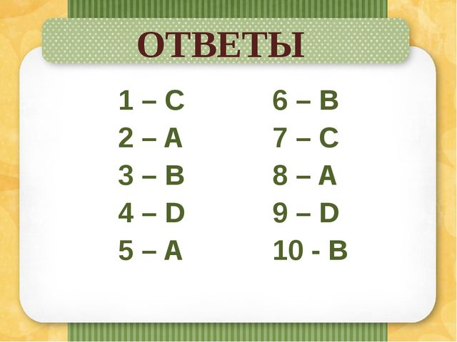 ОТВЕТЫ 1 – C 2 – A 3 – B 4 – D 5 – A 6 – B 7 – C 8 – A 9 – D 10 - B