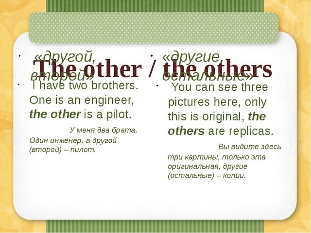 The other / the others  «другой, второй»  I have two brothers. One is an eng...