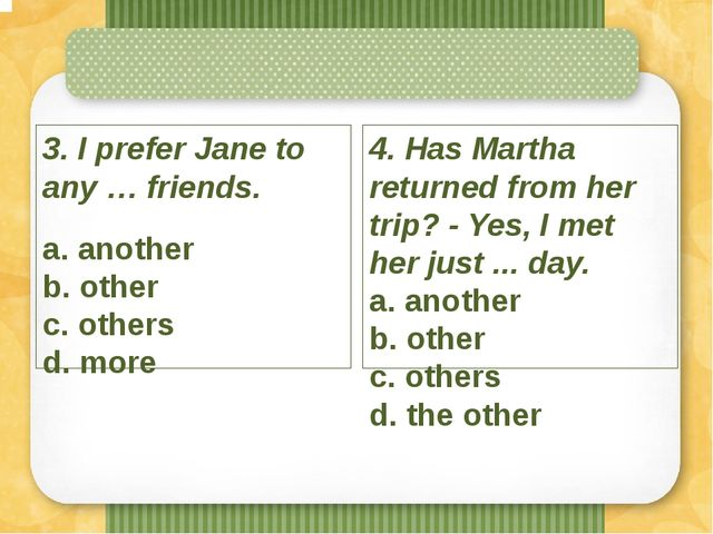 3. I prefer Jane to any … friends. a. another b. other c. others d. more 4....