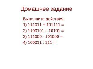 Домашнее задание Выполните действия: 1) 111011 + 101111 = 2) 1100101 – 101
