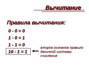Правила вычитания: 0 - 0 = 0 1 - 0 = 1 1 - 1 = 0 10 - 1 = 1 второе основное п