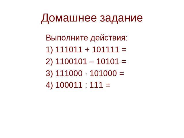 Домашнее задание Выполните действия: 1) 111011 + 101111 = 2) 1100101 – 101...