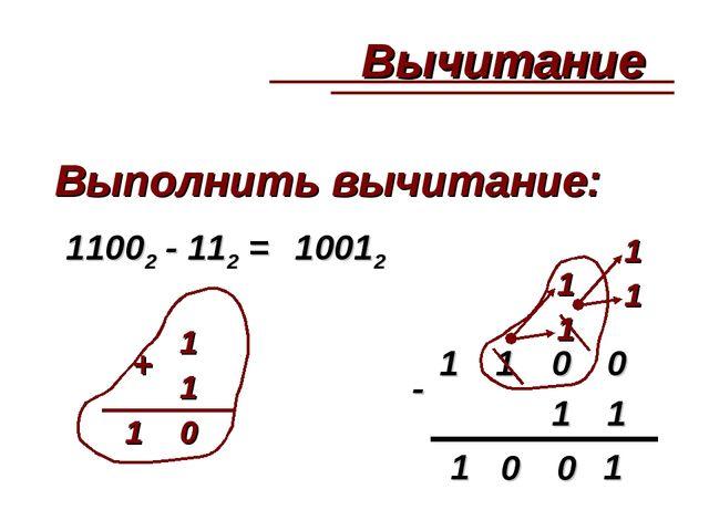Выполнить вычитание: 11002 - 112 = - 10012 + 1100 11 1 1 10 1 0 0 1