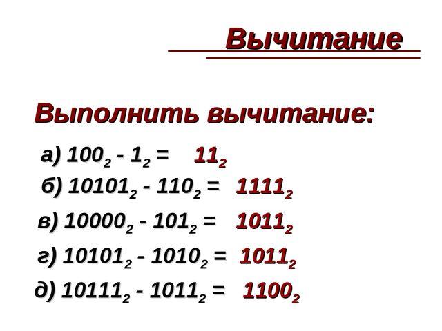 а) 1002 - 12 = б) 101012 - 1102 = в) 100002 - 1012 = г) 101012 - 10102 = д) 1...