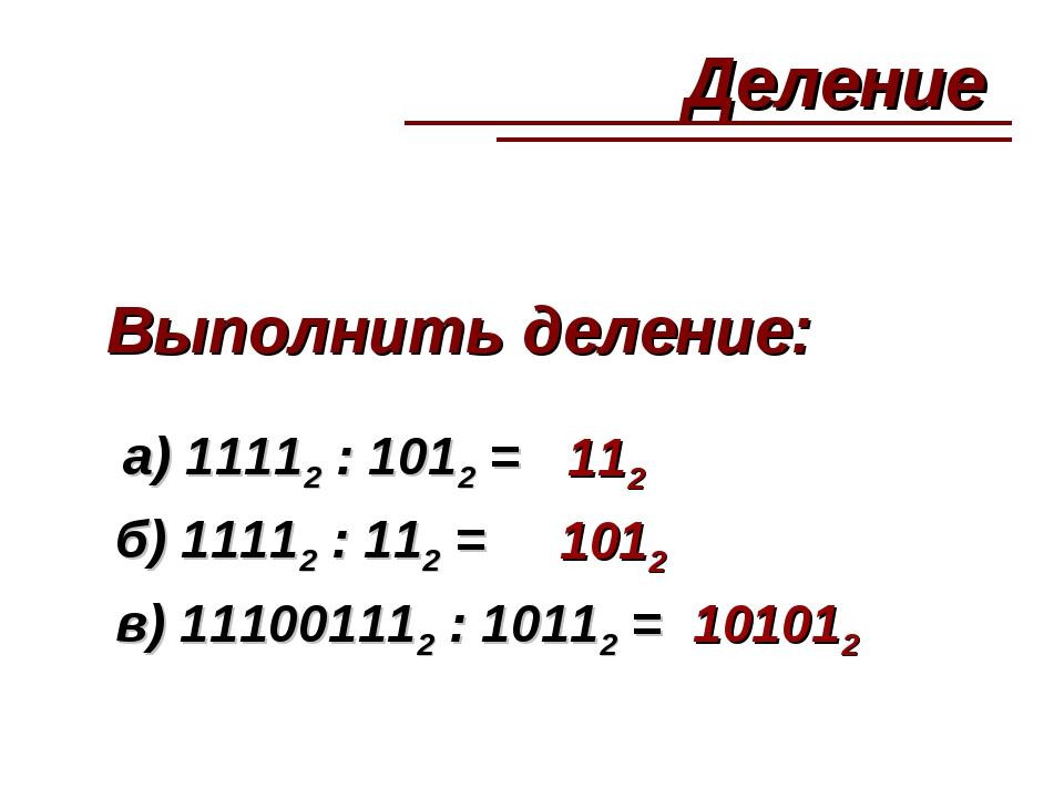 Выполнить деление: а) 11112 : 1012 = 112 б) 11112 : 112 = 1012 в) 111001112 :...