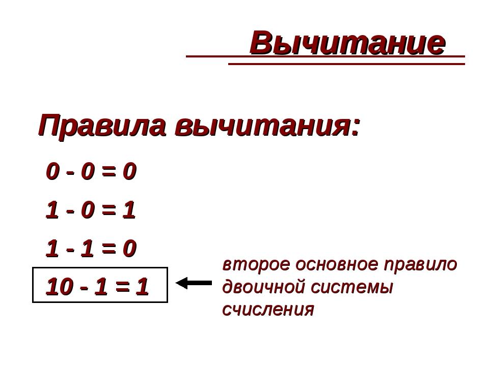Правила вычитания: 0 - 0 = 0 1 - 0 = 1 1 - 1 = 0 10 - 1 = 1 второе основное п...