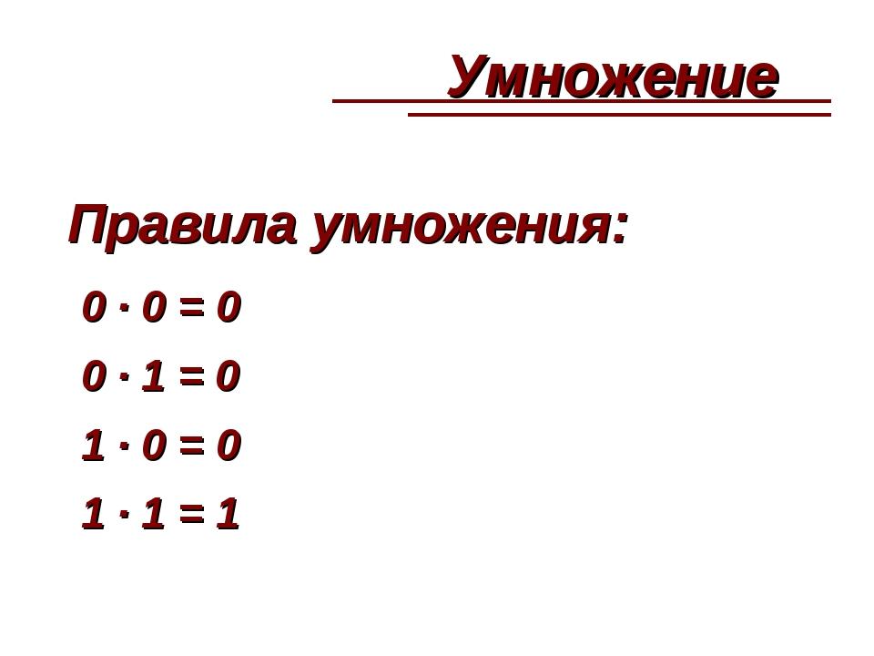 Правила умножения: 0 · 0 = 0 0 · 1 = 0 1 · 0 = 0 1 · 1 = 1