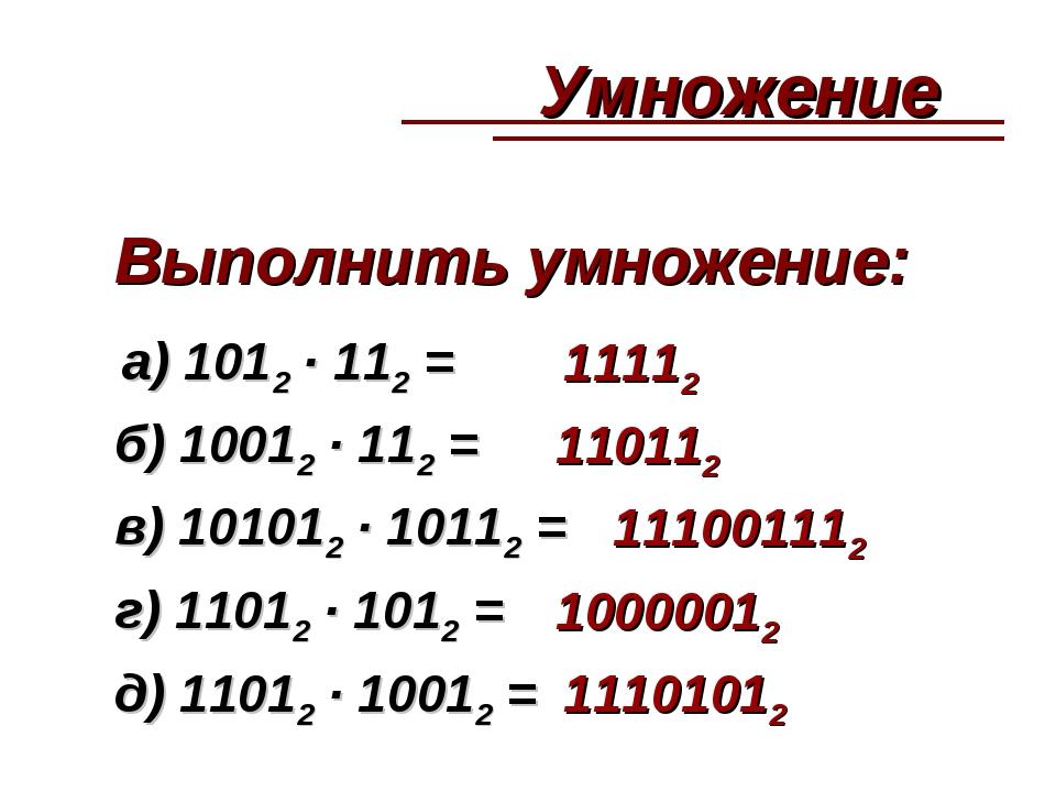 Выполнить умножение: а) 1012 · 112 = 11112 б) 10012 · 112 = 110112 в) 101012...