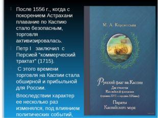 После 1556 г., когда с покорением Астрахани плавание по Каспию стало безопасн
