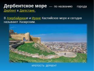 Дербентское море — по названию городаДербентвДагестане. ВАзербайджане и