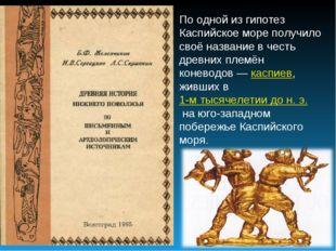 По одной из гипотез Каспийское море получило своё название в честь древних пл