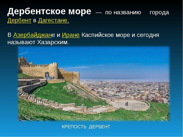 Дербентское море — по названию городаДербентвДагестане. ВАзербайджане и...