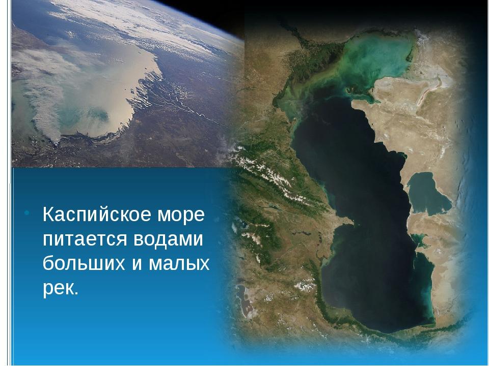 Каспийское море питается водами больших и малых рек.