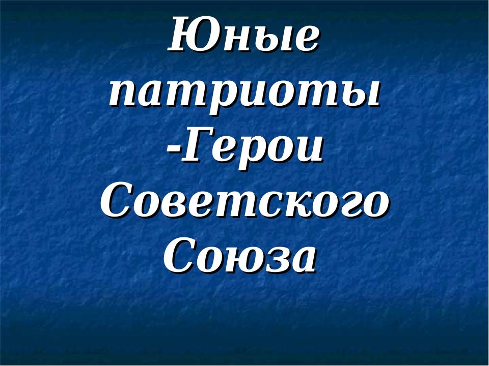 Юные патриоты -Герои Советского Союза