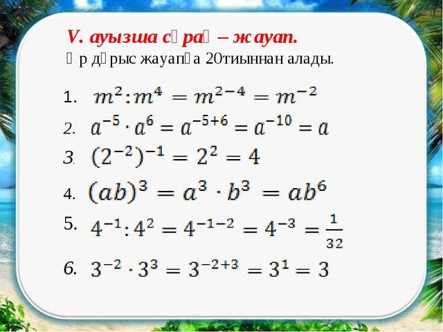 1. 2. 3. 6. 4. 5. V. ауызша сұрақ – жауап. Әр дұрыс жауапқа 20тиыннан алады.