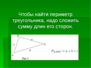 . Чтобы найти периметр треугольника, надо сложить сумму длин его сторон.