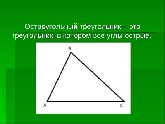. Остроугольный треугольник – это треугольник, в котором все углы острые.