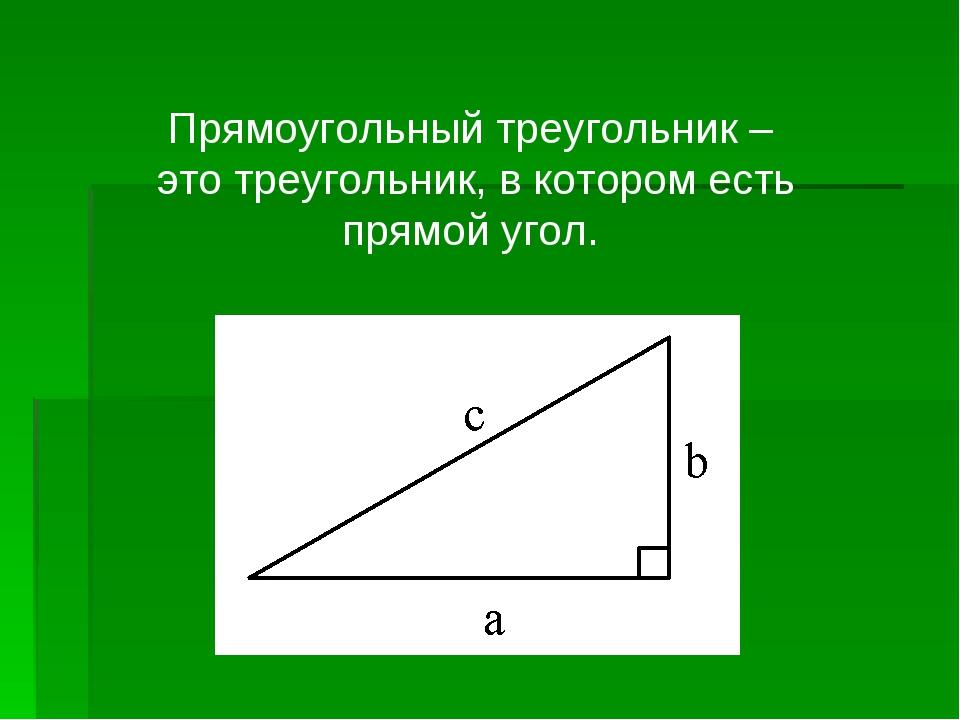 Прямоугольный треугольник – это треугольник, в котором есть прямой угол.