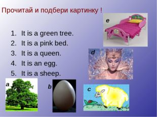 Прочитай и подбери картинку ! It is a green tree. It is a pink bed. It is a q
