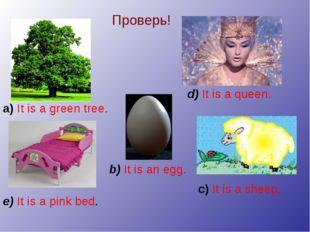Проверь! d) It is a queen. b) It is an egg. a) It is a green tree. c) It is a