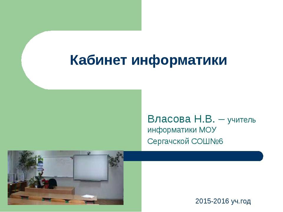Кабинет информатики Власова Н.В. – учитель информатики МОУ Сергачской СОШ№6 2...