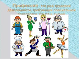 Профессия- это род трудовой деятельности, требующий специальной подготовки, о