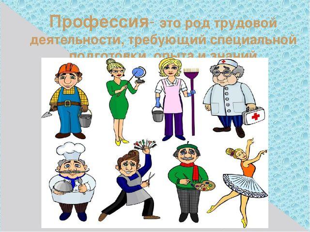Профессия- это род трудовой деятельности, требующий специальной подготовки, о...