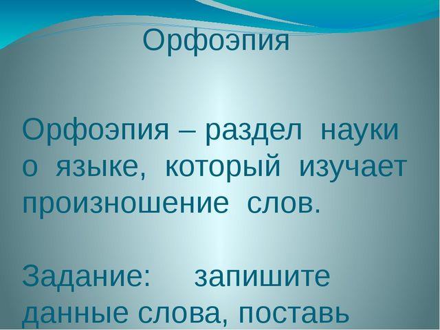 Орфоэпия Орфоэпия – раздел науки о языке, который изучает произношение слов....