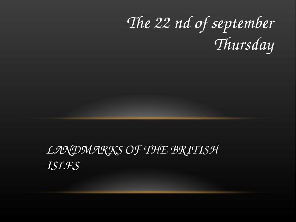 LANDMARKS OF THE BRITISH ISLES The 22 nd of september Thursday
