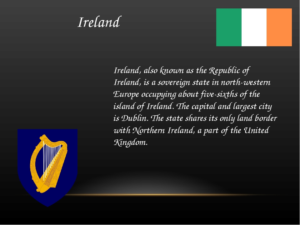 Ireland Ireland, also known as the Republic of Ireland, is a sovereign state...