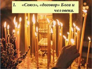1. «Союз», «договор» Бога и человека.