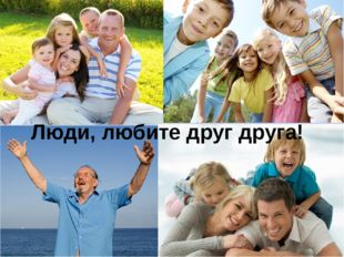 Люди, любите друг друга!