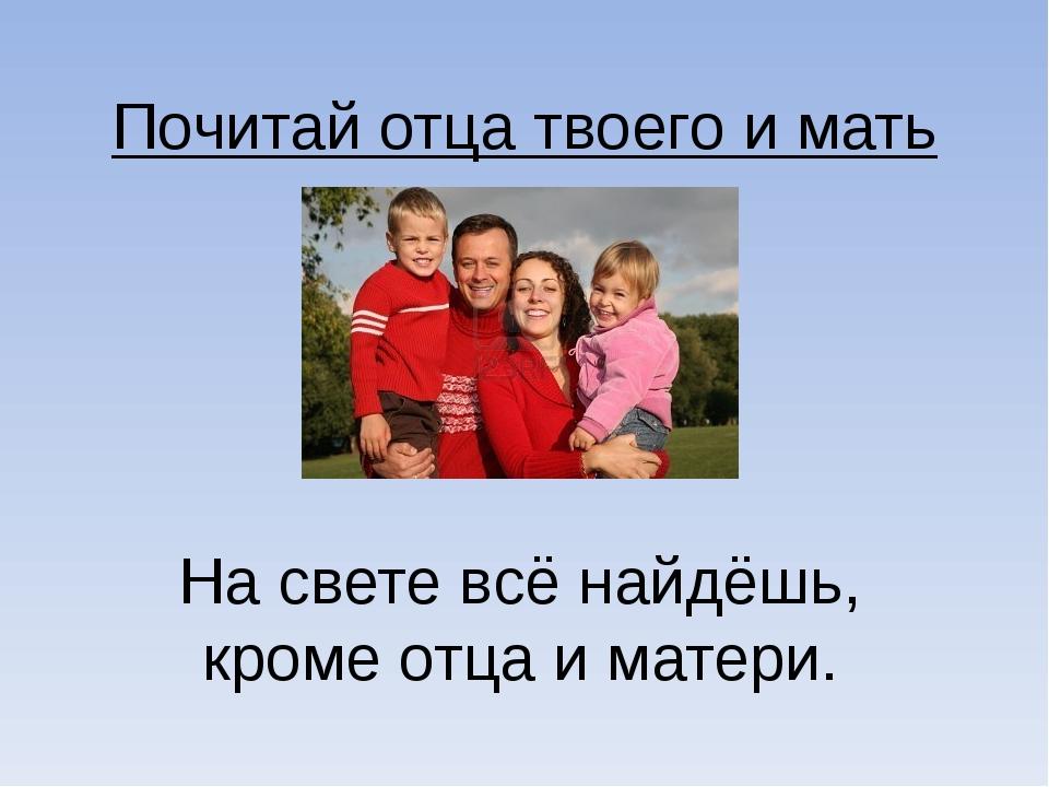 Почитай отца твоего и мать твою На свете всё найдёшь, кроме отца и матери.