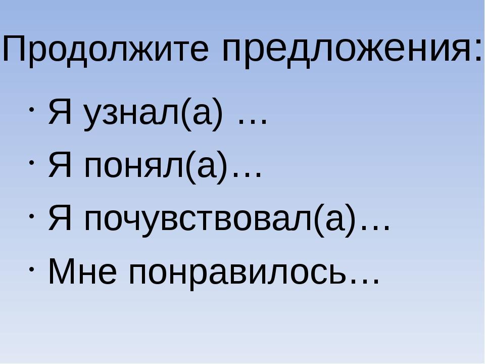 Я узнал(а) … Я понял(а)… Я почувствовал(а)… Мне понравилось… Продолжите предл...