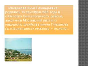 Майданова Анна Геннадьевна родилась 15 сентября 1951 года в с.Шиловка Сенгил